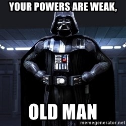 Darth Vader - Your powers are weak, old man