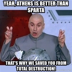 Dr Evil meme - Yeah, athens is better than sparta that's why we saved you from total destruction!