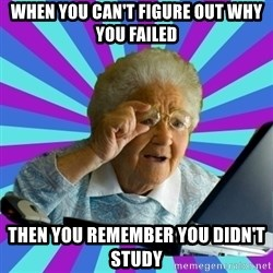 old lady - when you can't figure out why you failed then you remember you didn't study