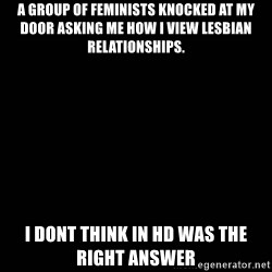 black background - A group of feminists knocked at my door asking me how i view lesbian relationships. I dont think in HD was the right answer