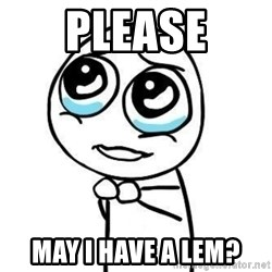 Please guy - PLEASE MAY I HAVE A LEM?