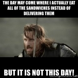 But it is not this Day ARAGORN - The day may come where I actually eat all of the sandwiches instead of delivering them but it is not this day!