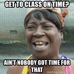 Ain`t nobody got time fot dat - Get to class on time? Ain't nobody got time for that