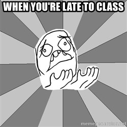 Whyyy??? - when you're late to class