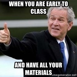 nice try bush bush - when you are early to class and have all your materials