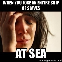 First World Problems - when you lose an entire ship of slaves at sea
