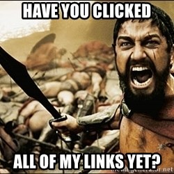 This Is Sparta Meme - HAVE YOU CLICKED ALL OF MY LINKS YET?