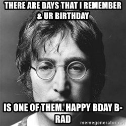 John Lennon - There are days that i REMEMBER & ur birthday is one of them. happy bday B-rad