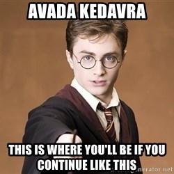 Advice Harry Potter - AVADA KEDAVRA THIS IS WHERE YOU'LL BE IF YOU CONTINUE LIKE THIS