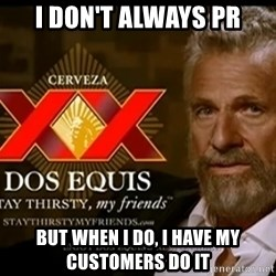 Dos Equis Man - I don't always pr but when i do, i have my customers do it