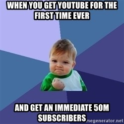 Success Kid - when you get youtube FOR THE FIRST TIME EVER And get an IMMEDIATE 50m SUBSCRIBERS