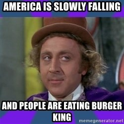 Sarcastic Wonka - AMerica is slowly falling and people are eating Burger king