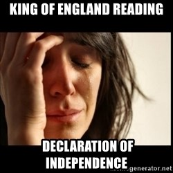 First World Problems - King of england reading  declaration of independence