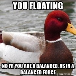 Malicious advice mallard - You floating No fr you Are a balanced, as in a balanced force