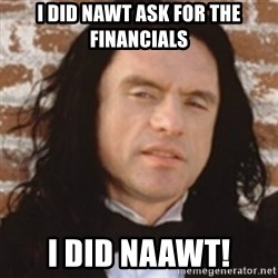 Disgusted Tommy Wiseau - I did nawt ask for the financials I did NAAWT!