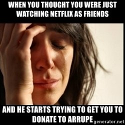 First World Problems - When you thought you were just watching netflix as friends and he starts trying to get you to donate to arrupe