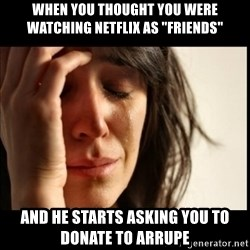 """First World Problems - when you thought you were watching netflix as """"friends"""" and he starts asking you to donate to arrupe"""