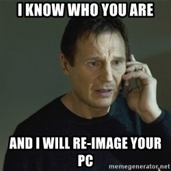 I don't know who you are... - I know who you are and I will re-image your PC