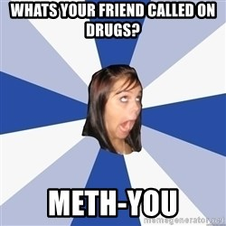 Annoying Facebook Girl - whats your friend called on drugs? Meth-you