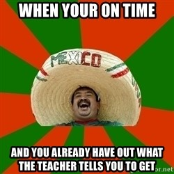 Successful Mexican - when your on time  and you already have out what the teacher tells you to get