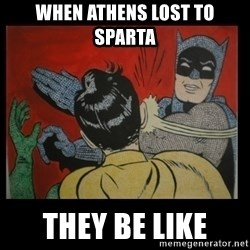 Batman Slappp - when athens lost to sparta they be like