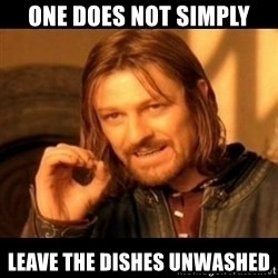 Does not simply walk into mordor Boromir  - One does not simply leave the dishes unwashed