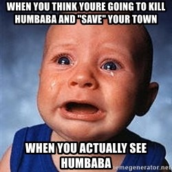 """Crying Baby - when you think youre going to kill humbaba and """"save"""" your town when you actually see humbaba"""
