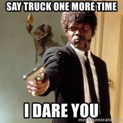 Samuel L Jackson - say truck one more time i dare you