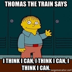 Ralph Wiggum - Thomas the train says I think I can, I think I can, I think I can.
