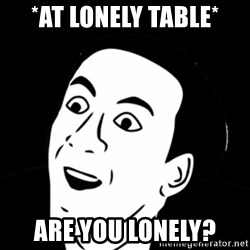 you don't say meme - *At lonely table* Are you lonely?
