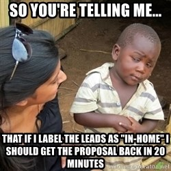 """Skeptical 3rd World Kid - so you're telling me... that if i label the leads as """"in-home"""" I should get the proposal back in 20 minutes"""