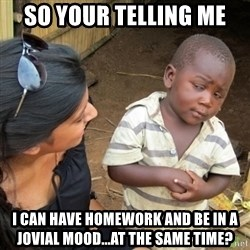 Skeptical 3rd World Kid - so your telling me I can have homework and be in a jovial mood...at the same time?