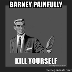 kill yourself guy - Barney painfully
