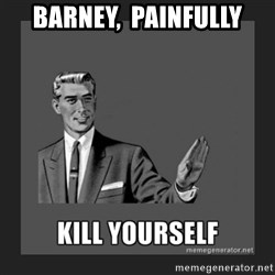 kill yourself guy - Barney,  painfully