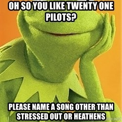 Kermit the frog - OH SO YOU LIKE TWENTY ONE PILOTS? PLEASE NAME A SONG OTHER THAN STRESSED OUT OR HEATHENS