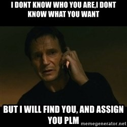 liam neeson taken - I dont know who you are,i dont know what you want but i will find you, and assign you plm