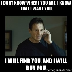 I will find you and kill you - I dont know where you are, I know that I want you I will find you, and I will buy you