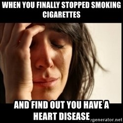 First World Problems - When you finally stopped smoking cigarettes And find out you have a hEart dIsease