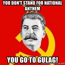 Stalin Says - You don't stand for national anthem You go to GULAG!