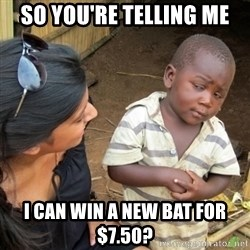 Skeptical 3rd World Kid - So you're telling me i can win a new bat for $7.50?
