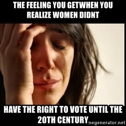 First World Problems - the feeling you getWHEN YOU REALIZE WOMEN DIDNT have the right to vote until the 20th century