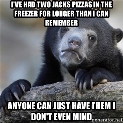 Confession Bear - I've had two Jacks pizzas in the freezer for longer than I can remember anyone can just have them I don't even mind