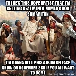 storytime jesus - there's this dope artist that i'm getting really into named good samaritan i'm gonna hit up his album release show on november 3rd if you all want to come