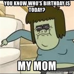 Muscle Man - you know who's birthday is today? my mom