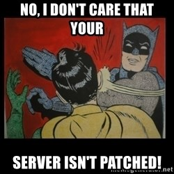 Batman Slappp - No, I don't care that your Server isn't patched!