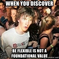 -Sudden Clarity Clarence - When you discover  Be flexible is not a foundational value