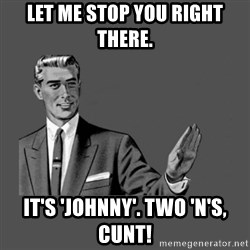 Grammar Guy - Let me stop you right there. It's 'Johnny'. Two 'n's, cunt!