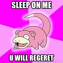 Slowpoke - sleep on me u will regeret