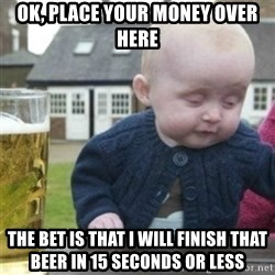 Bad Drunk Baby - ok, place your money over here the bet is that i will finish that beer in 15 seconds or less