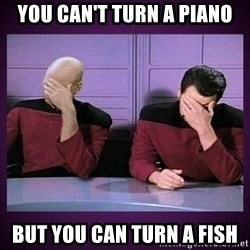 Double Facepalm - You can't turn a piano But you can turn a fish